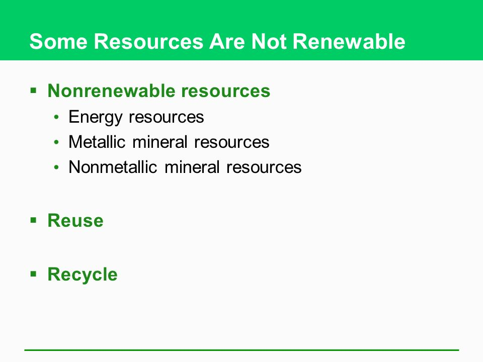 Some Resources Are Not Renewable  Nonrenewable resources Energy resources Metallic mineral resources Nonmetallic mineral resources  Reuse  Recycle