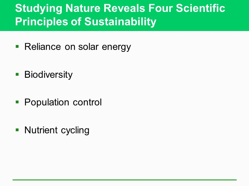 Studying Nature Reveals Four Scientific Principles of Sustainability  Reliance on solar energy  Biodiversity  Population control  Nutrient cycling