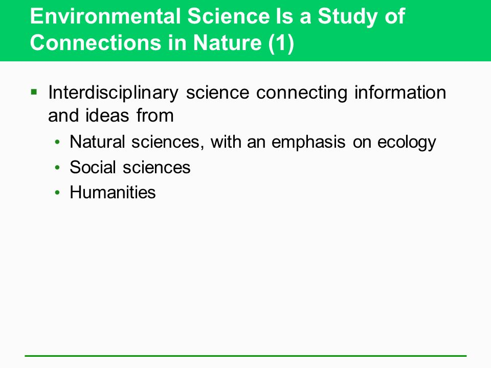 Environmental Science Is a Study of Connections in Nature (1)  Interdisciplinary science connecting information and ideas from Natural sciences, with an emphasis on ecology Social sciences Humanities