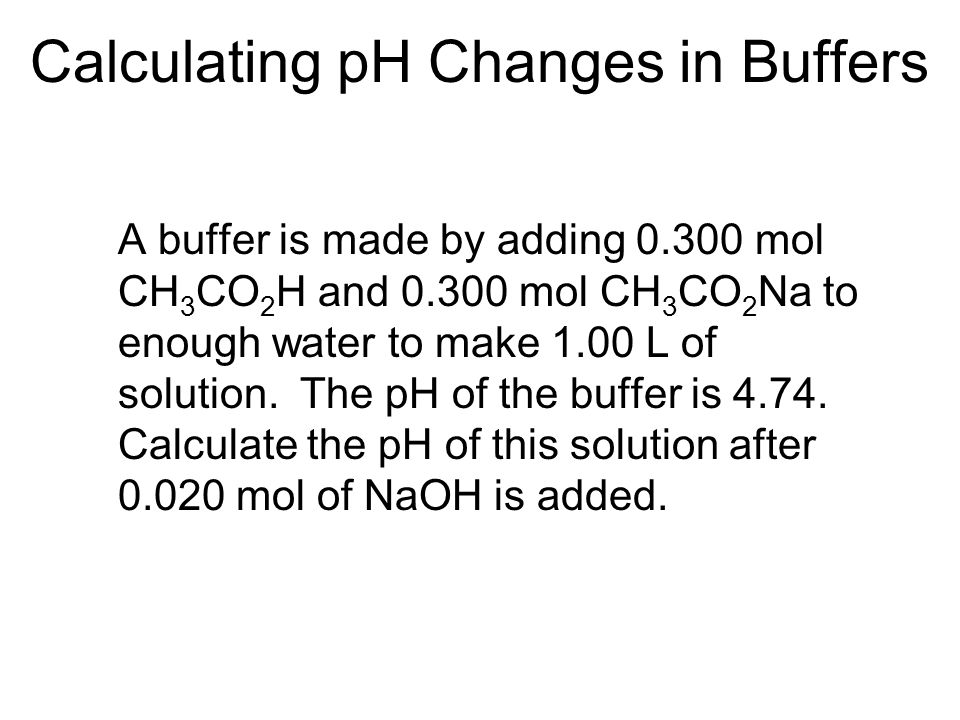 Calculating pH Changes in Buffers A buffer is made by adding mol CH 3 CO 2 H and mol CH 3 CO 2 Na to enough water to make 1.00 L of solution.