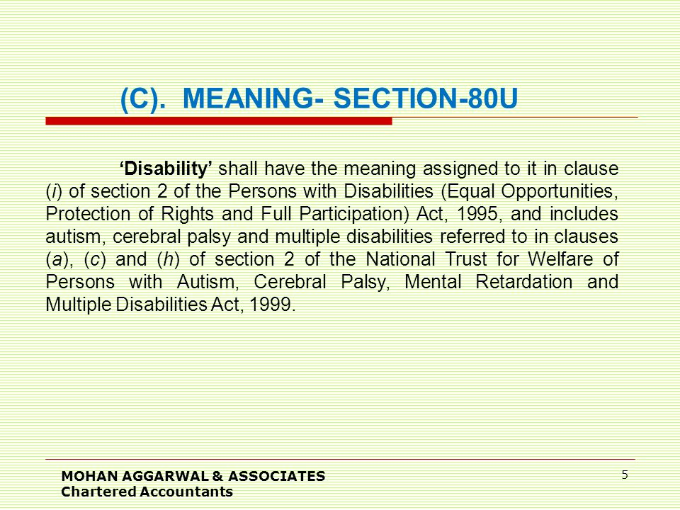 MOHAN AGGARWAL & ASSOCIATES Chartered Accountants 5 'Disability' shall have the meaning assigned to it in clause (i) of section 2 of the Persons with Disabilities (Equal Opportunities, Protection of Rights and Full Participation) Act, 1995, and includes autism, cerebral palsy and multiple disabilities referred to in clauses (a), (c) and (h) of section 2 of the National Trust for Welfare of Persons with Autism, Cerebral Palsy, Mental Retardation and Multiple Disabilities Act, 1999.