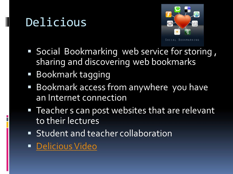 Delicious  Social Bookmarking web service for storing, sharing and discovering web bookmarks  Bookmark tagging  Bookmark access from anywhere you have an Internet connection  Teacher s can post websites that are relevant to their lectures  Student and teacher collaboration  Delicious Video Delicious Video