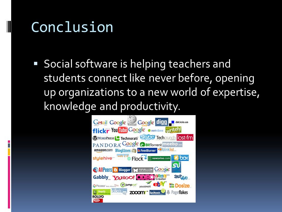 Conclusion  Social software is helping teachers and students connect like never before, opening up organizations to a new world of expertise, knowled