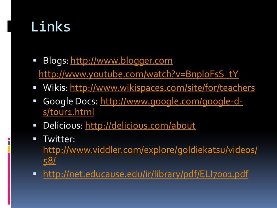 Links  Blogs: http://www.blogger.comhttp://www.blogger.com http://www.youtube.com/watch v=BnploFsS_tY  Wikis: http://www.wikispaces.com/site/for/teachershttp://www.wikispaces.com/site/for/teachers  Google Docs: http://www.google.com/google-d- s/tour1.htmlhttp://www.google.com/google-d- s/tour1.html  Delicious: http://delicious.com/abouthttp://delicious.com/about  Twitter: http://www.viddler.com/explore/goldiekatsu/videos/ 58/ http://www.viddler.com/explore/goldiekatsu/videos/ 58/  http://net.educause.edu/ir/library/pdf/ELI7001.pdf http://net.educause.edu/ir/library/pdf/ELI7001.pdf