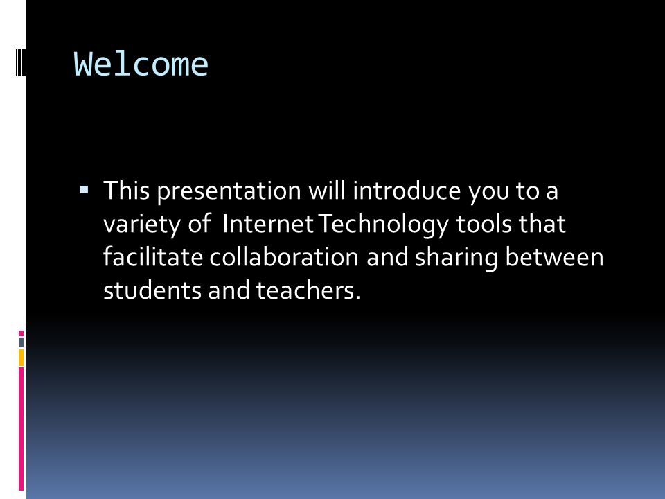 Welcome  This presentation will introduce you to a variety of Internet Technology tools that facilitate collaboration and sharing between students and teachers.
