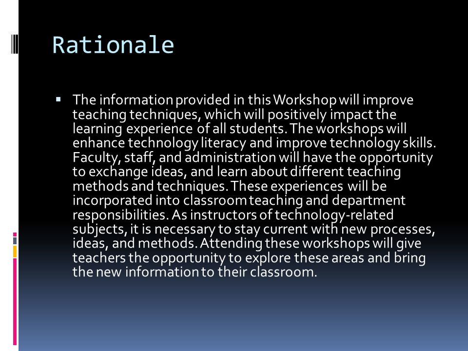Rationale  The information provided in this Workshop will improve teaching techniques, which will positively impact the learning experience of all st