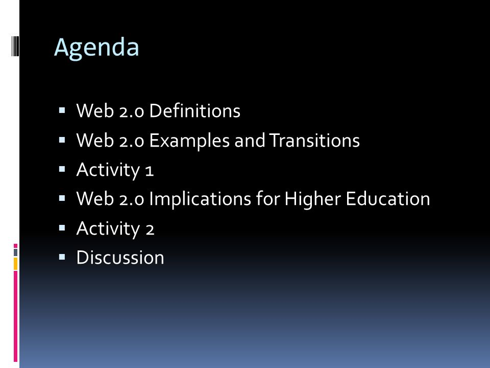 Agenda  Web 2.0 Definitions  Web 2.0 Examples and Transitions  Activity 1  Web 2.0 Implications for Higher Education  Activity 2  Discussion