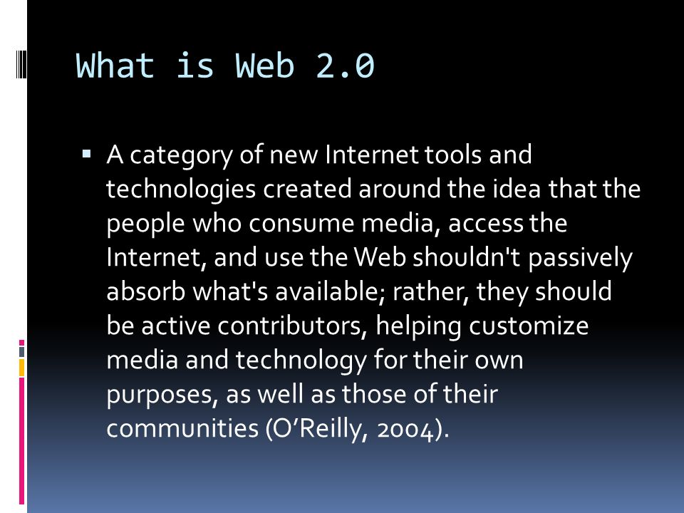 What is Web 2.0  A category of new Internet tools and technologies created around the idea that the people who consume media, access the Internet, and use the Web shouldn t passively absorb what s available; rather, they should be active contributors, helping customize media and technology for their own purposes, as well as those of their communities (O'Reilly, 2004).
