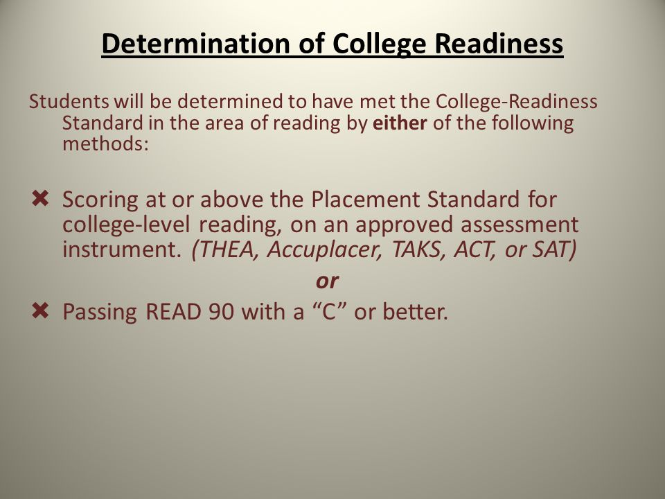 Determination of College Readiness Students will be determined to have met the College-Readiness Standard in the area of reading by either of the following methods:  Scoring at or above the Placement Standard for college-level reading, on an approved assessment instrument.