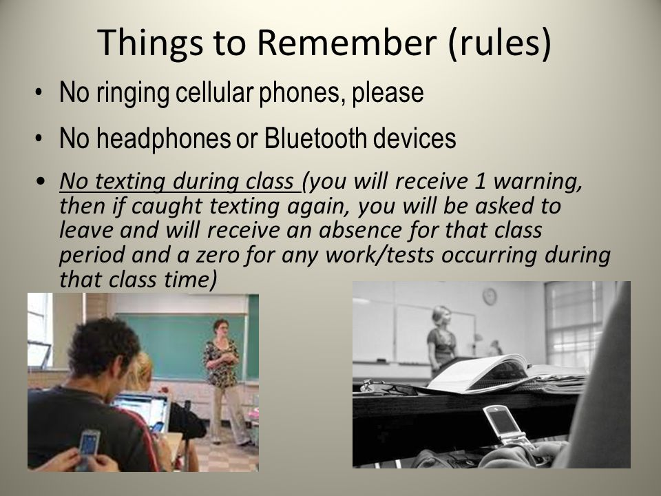 Things to Remember (rules) No ringing cellular phones, please No headphones or Bluetooth devices No texting during class (you will receive 1 warning, then if caught texting again, you will be asked to leave and will receive an absence for that class period and a zero for any work/tests occurring during that class time)