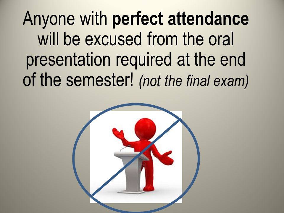 Anyone with perfect attendance will be excused from the oral presentation required at the end of the semester.