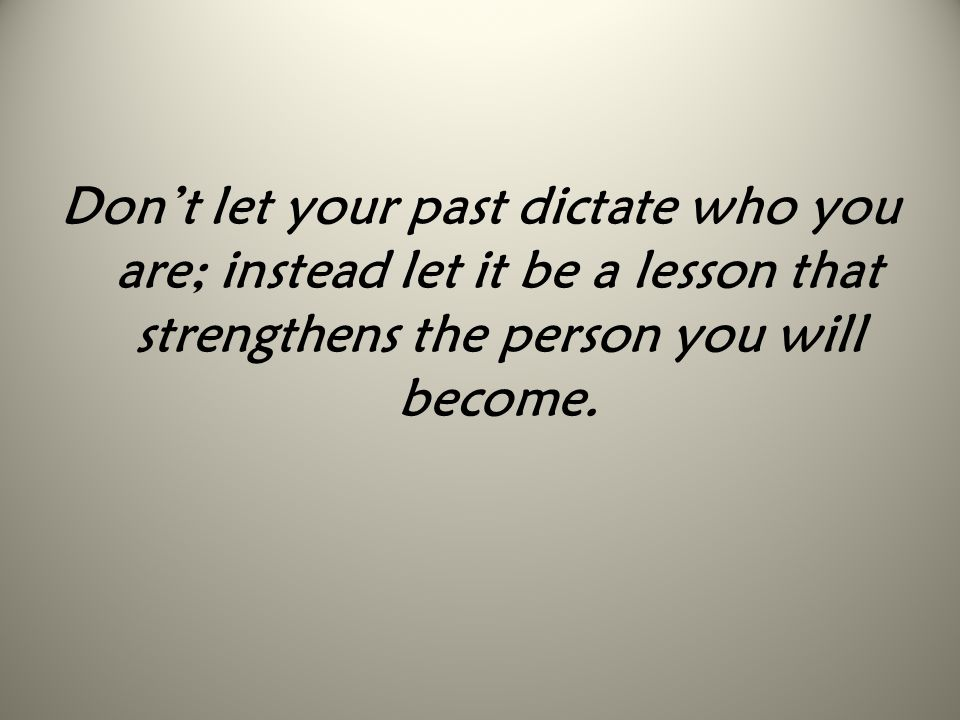 Don't let your past dictate who you are; instead let it be a lesson that strengthens the person you will become.