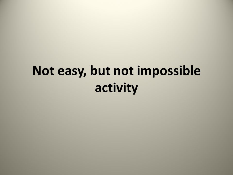 Not easy, but not impossible activity