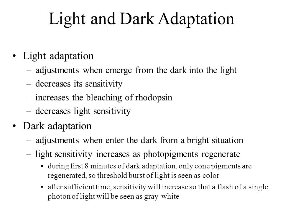 Light and Dark Adaptation Light adaptation –adjustments when emerge from the dark into the light –decreases its sensitivity –increases the bleaching of rhodopsin –decreases light sensitivity Dark adaptation –adjustments when enter the dark from a bright situation –light sensitivity increases as photopigments regenerate during first 8 minutes of dark adaptation, only cone pigments are regenerated, so threshold burst of light is seen as color after sufficient time, sensitivity will increase so that a flash of a single photon of light will be seen as gray-white