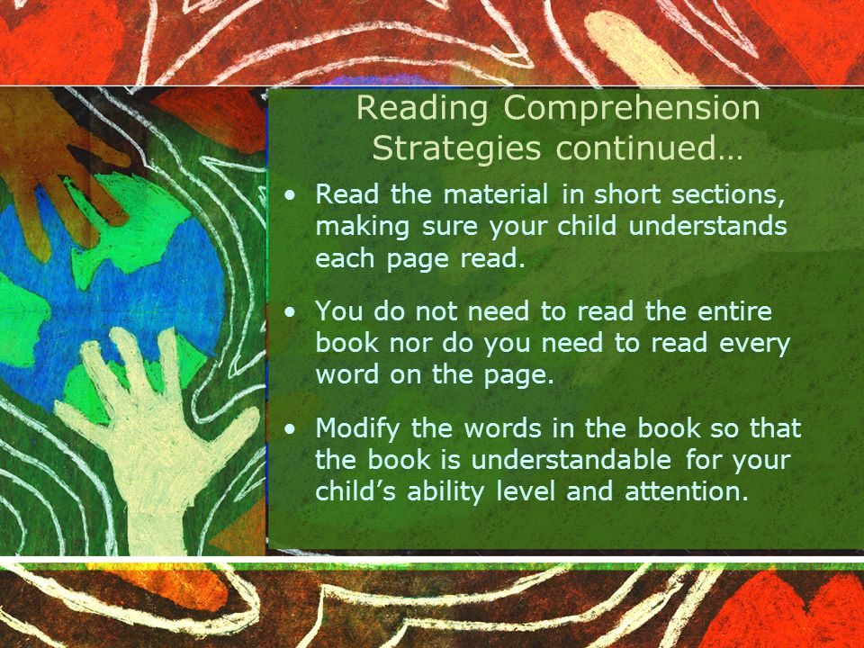 Reading Comprehension Strategies continued… Read the material in short sections, making sure your child understands each page read.