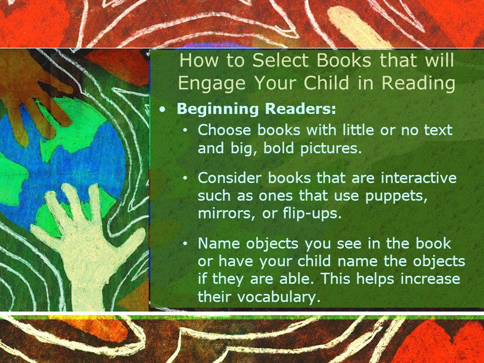 How to Select Books that will Engage Your Child in Reading Beginning Readers: Choose books with little or no text and big, bold pictures.