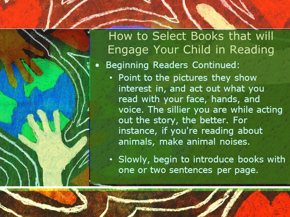 How to Select Books that will Engage Your Child in Reading Beginning Readers Continued: Point to the pictures they show interest in, and act out what you read with your face, hands, and voice.