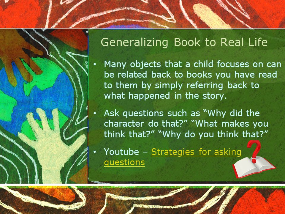 Generalizing Book to Real Life Many objects that a child focuses on can be related back to books you have read to them by simply referring back to what happened in the story.