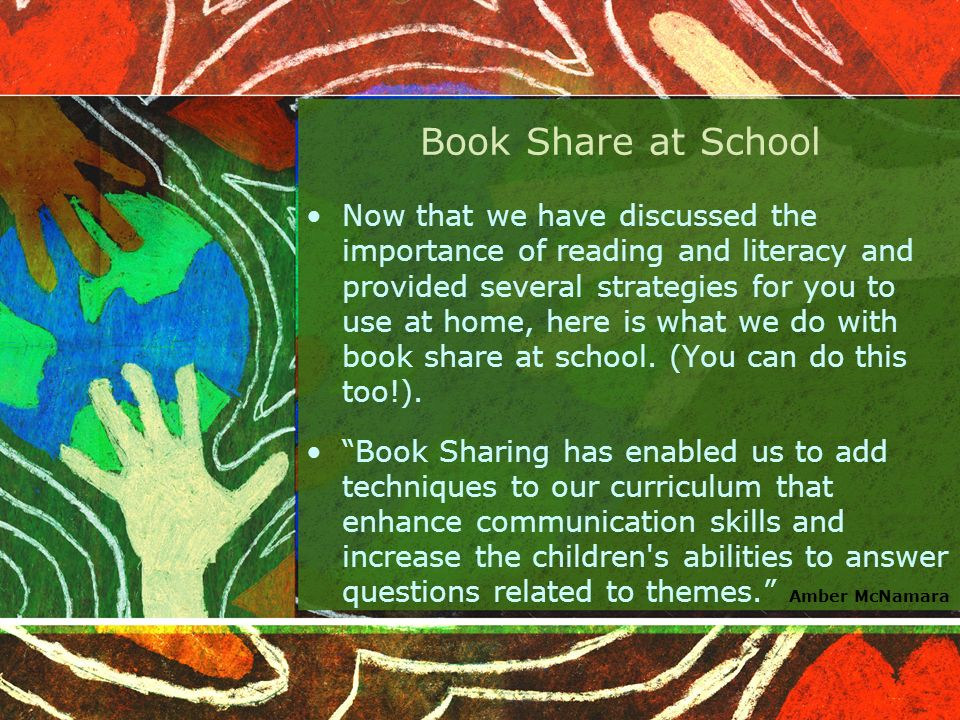 Book Share at School Now that we have discussed the importance of reading and literacy and provided several strategies for you to use at home, here is what we do with book share at school.
