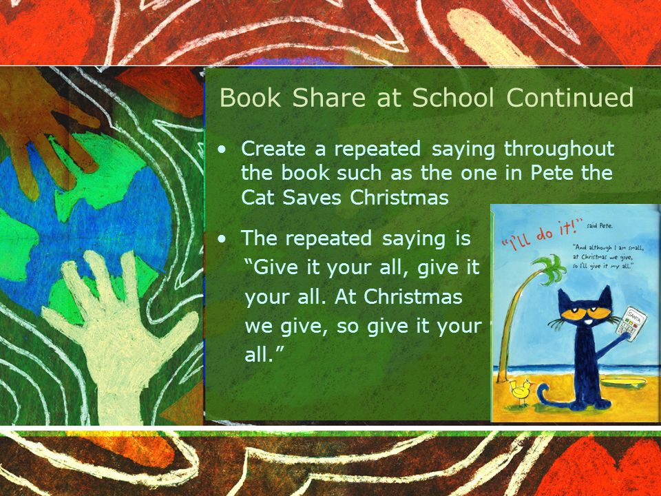 Book Share at School Continued Create a repeated saying throughout the book such as the one in Pete the Cat Saves Christmas The repeated saying is Give it your all, give it your all.