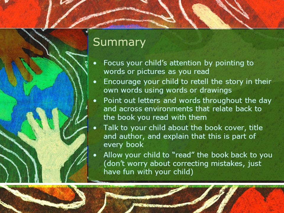Summary Focus your child's attention by pointing to words or pictures as you read Encourage your child to retell the story in their own words using words or drawings Point out letters and words throughout the day and across environments that relate back to the book you read with them Talk to your child about the book cover, title and author, and explain that this is part of every book Allow your child to read the book back to you (don't worry about correcting mistakes, just have fun with your child)