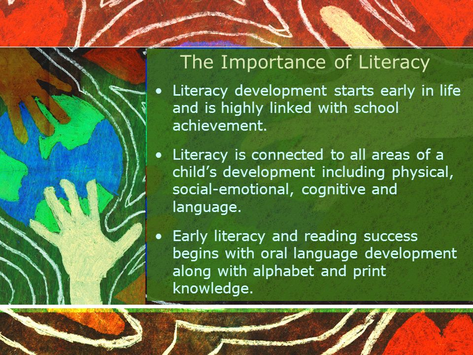 The Importance of Literacy Literacy development starts early in life and is highly linked with school achievement.