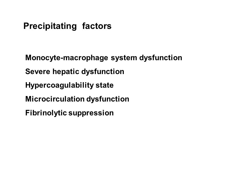 Precipitating factors Monocyte-macrophage system dysfunction Severe hepatic dysfunction Hypercoagulability state Microcirculation dysfunction Fibrinolytic suppression