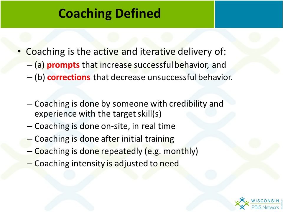 Coaching Defined Coaching is the active and iterative delivery of: – (a) prompts that increase successful behavior, and – (b) corrections that decrease unsuccessful behavior.