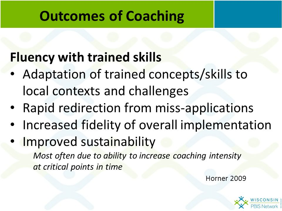 Outcomes of Coaching Fluency with trained skills Adaptation of trained concepts/skills to local contexts and challenges Rapid redirection from miss-applications Increased fidelity of overall implementation Improved sustainability Most often due to ability to increase coaching intensity at critical points in time Horner 2009