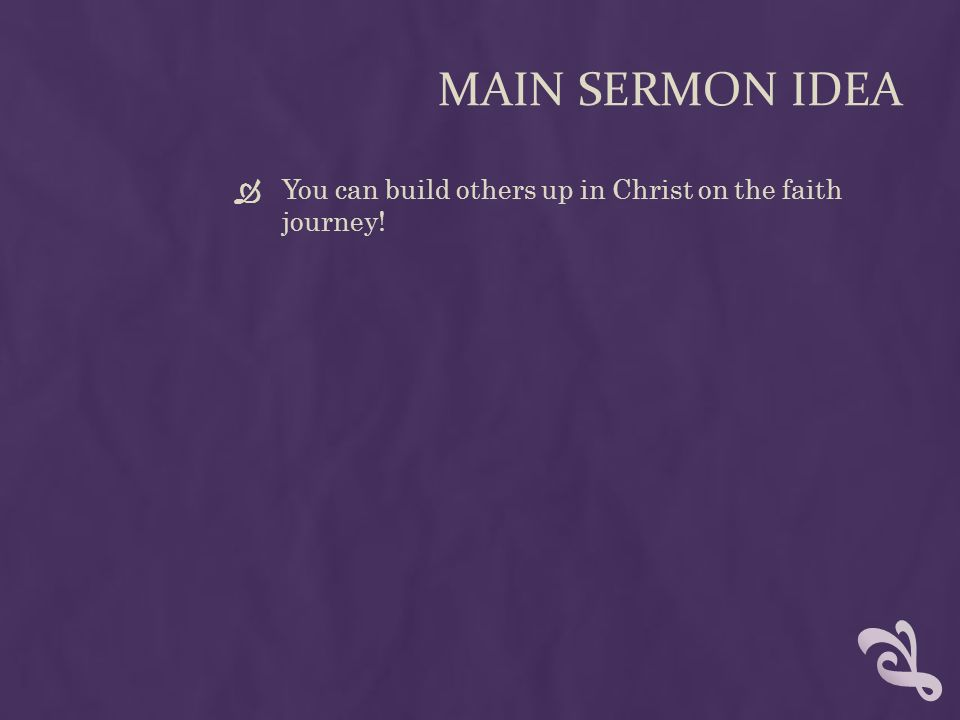 MAIN SERMON IDEA  You can build others up in Christ on the faith journey!