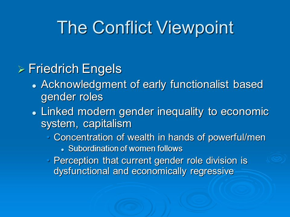 The Conflict Viewpoint  Friedrich Engels Acknowledgment of early functionalist based gender roles Acknowledgment of early functionalist based gender roles Linked modern gender inequality to economic system, capitalism Linked modern gender inequality to economic system, capitalism Concentration of wealth in hands of powerful/menConcentration of wealth in hands of powerful/men Subordination of women follows Subordination of women follows Perception that current gender role division is dysfunctional and economically regressivePerception that current gender role division is dysfunctional and economically regressive