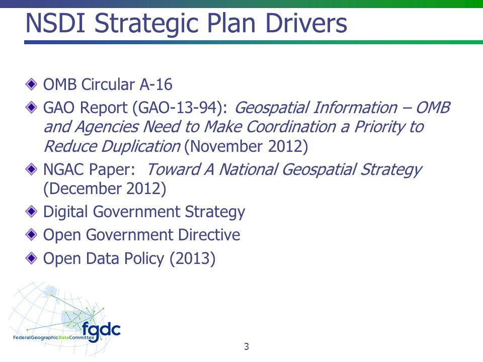NSDI Strategic Plan Drivers OMB Circular A-16 GAO Report (GAO-13-94): Geospatial Information – OMB and Agencies Need to Make Coordination a Priority to Reduce Duplication (November 2012) NGAC Paper: Toward A National Geospatial Strategy (December 2012) Digital Government Strategy Open Government Directive Open Data Policy (2013) 3