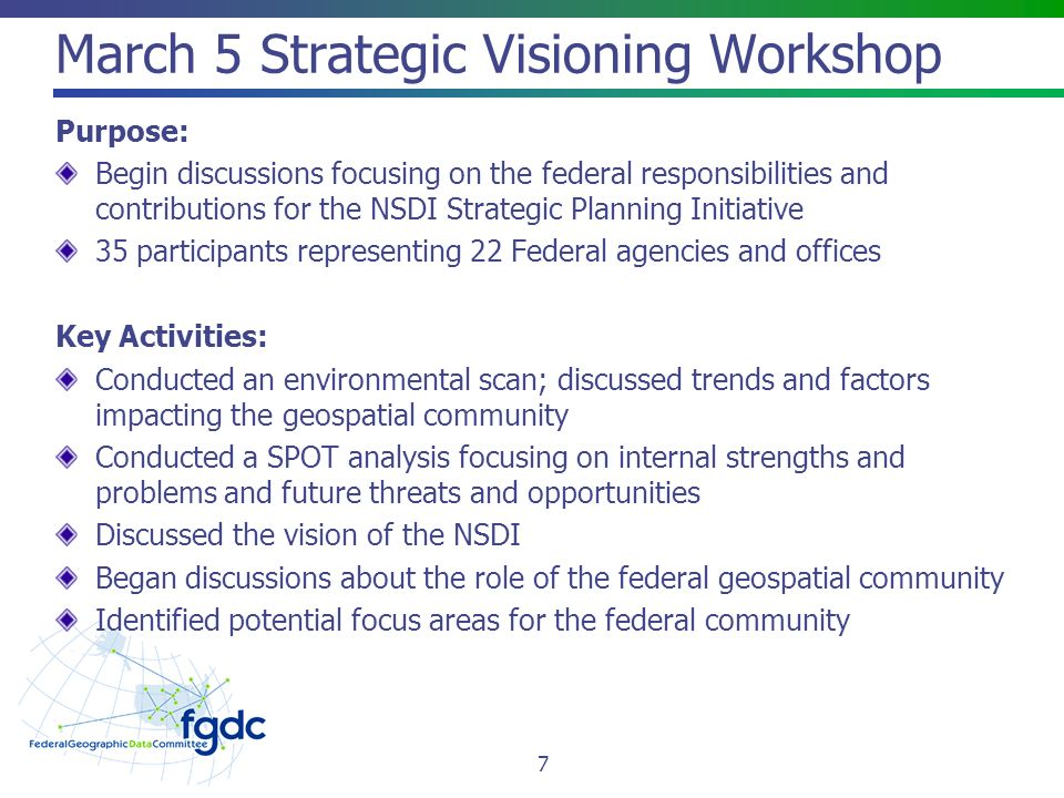 March 5 Strategic Visioning Workshop Purpose: Begin discussions focusing on the federal responsibilities and contributions for the NSDI Strategic Planning Initiative 35 participants representing 22 Federal agencies and offices Key Activities: Conducted an environmental scan; discussed trends and factors impacting the geospatial community Conducted a SPOT analysis focusing on internal strengths and problems and future threats and opportunities Discussed the vision of the NSDI Began discussions about the role of the federal geospatial community Identified potential focus areas for the federal community 7