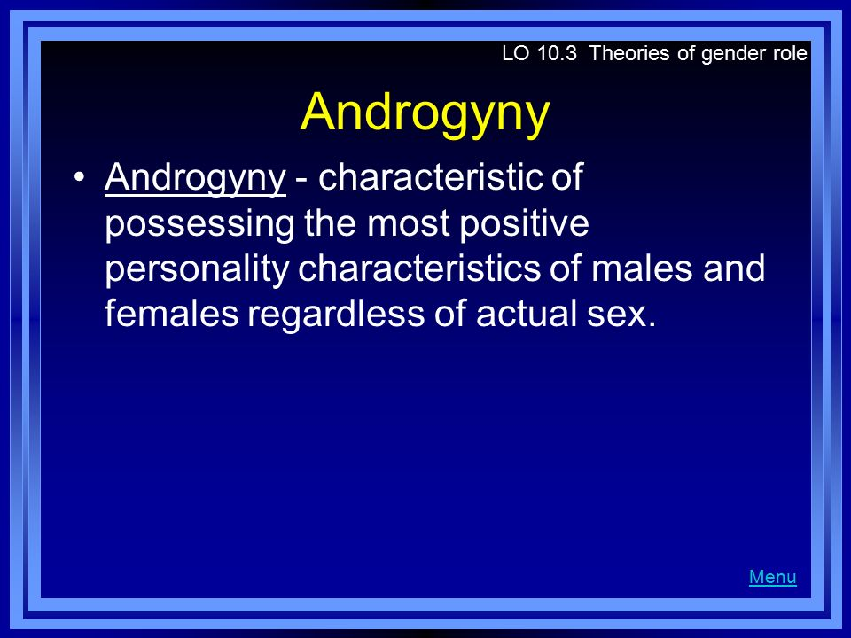 Androgyny Androgyny - characteristic of possessing the most positive personality characteristics of males and females regardless of actual sex. LO 10.