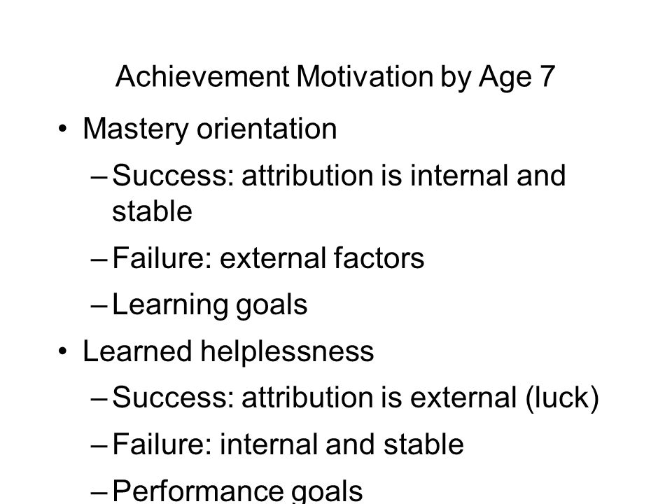 Achievement Motivation by Age 7 Mastery orientation –Success: attribution is internal and stable –Failure: external factors –Learning goals Learned helplessness –Success: attribution is external (luck) –Failure: internal and stable –Performance goals