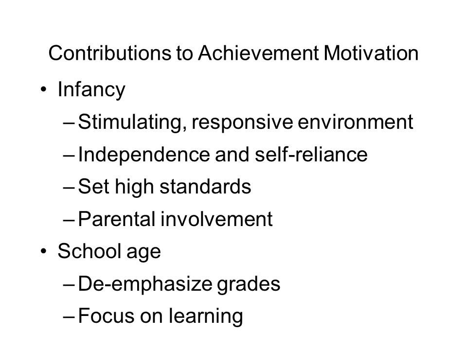 Contributions to Achievement Motivation Infancy –Stimulating, responsive environment –Independence and self-reliance –Set high standards –Parental involvement School age –De-emphasize grades –Focus on learning