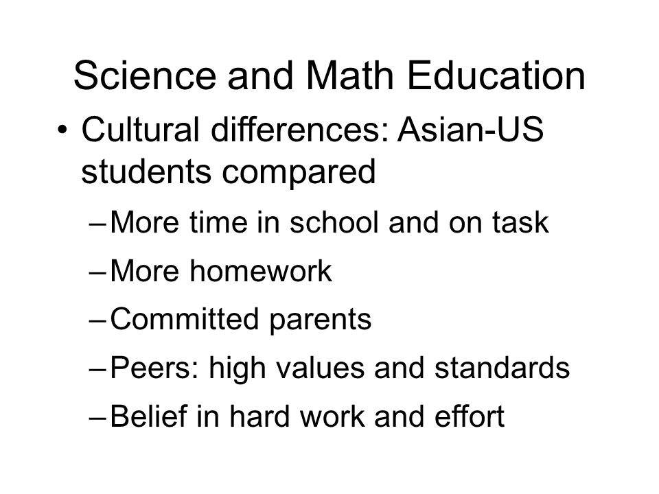 Science and Math Education Cultural differences: Asian-US students compared –More time in school and on task –More homework –Committed parents –Peers: high values and standards –Belief in hard work and effort
