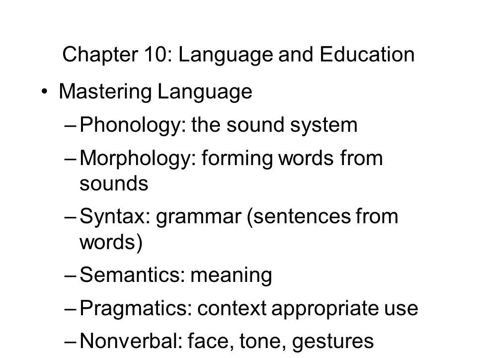 Chapter 10: Language and Education Mastering Language –Phonology: the sound system –Morphology: forming words from sounds –Syntax: grammar (sentences from words) –Semantics: meaning –Pragmatics: context appropriate use –Nonverbal: face, tone, gestures