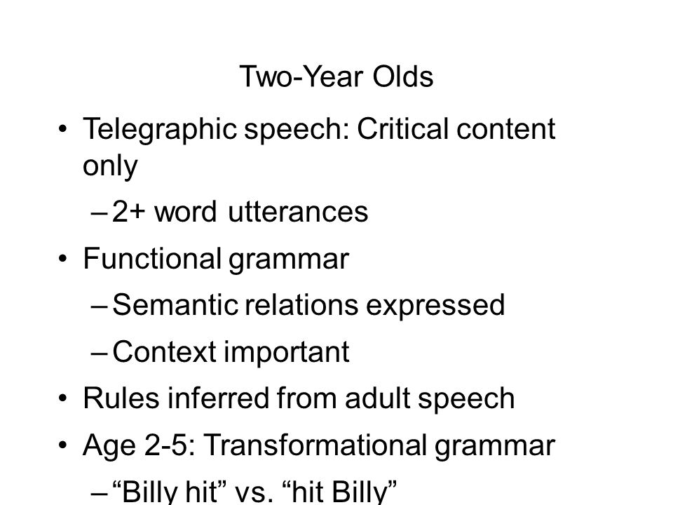 Two-Year Olds Telegraphic speech: Critical content only –2+ word utterances Functional grammar –Semantic relations expressed –Context important Rules inferred from adult speech Age 2-5: Transformational grammar – Billy hit vs.