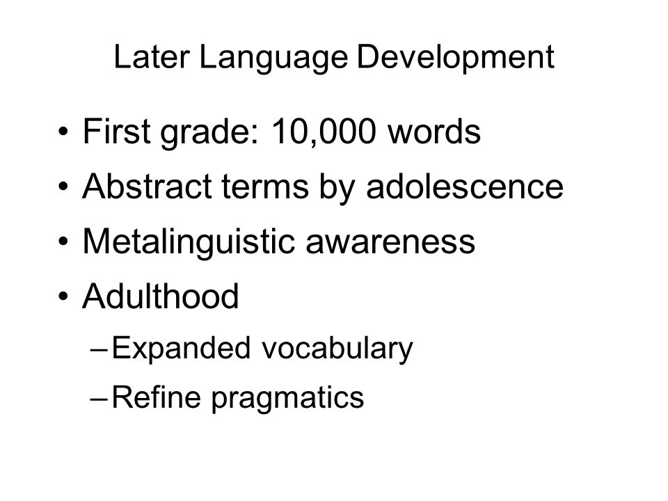 Later Language Development First grade: 10,000 words Abstract terms by adolescence Metalinguistic awareness Adulthood –Expanded vocabulary –Refine pragmatics