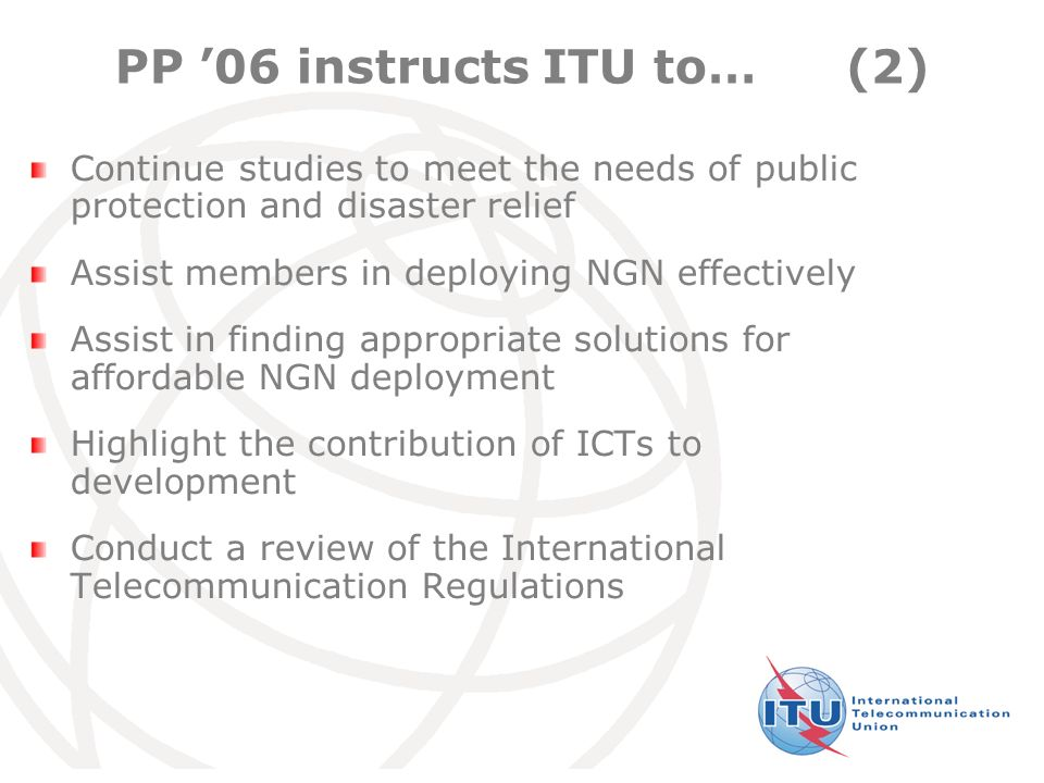 International Telecommunication Union PP '06 instructs ITU to…(2) Continue studies to meet the needs of public protection and disaster relief Assist members in deploying NGN effectively Assist in finding appropriate solutions for affordable NGN deployment Highlight the contribution of ICTs to development Conduct a review of the International Telecommunication Regulations