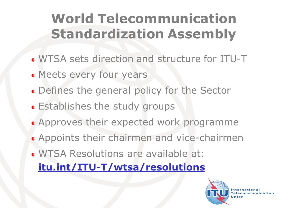 International Telecommunication Union World Telecommunication Standardization Assembly WTSA sets direction and structure for ITU-T Meets every four years Defines the general policy for the Sector Establishes the study groups Approves their expected work programme Appoints their chairmen and vice-chairmen WTSA Resolutions are available at: itu.int/ITU-T/wtsa/resolutions