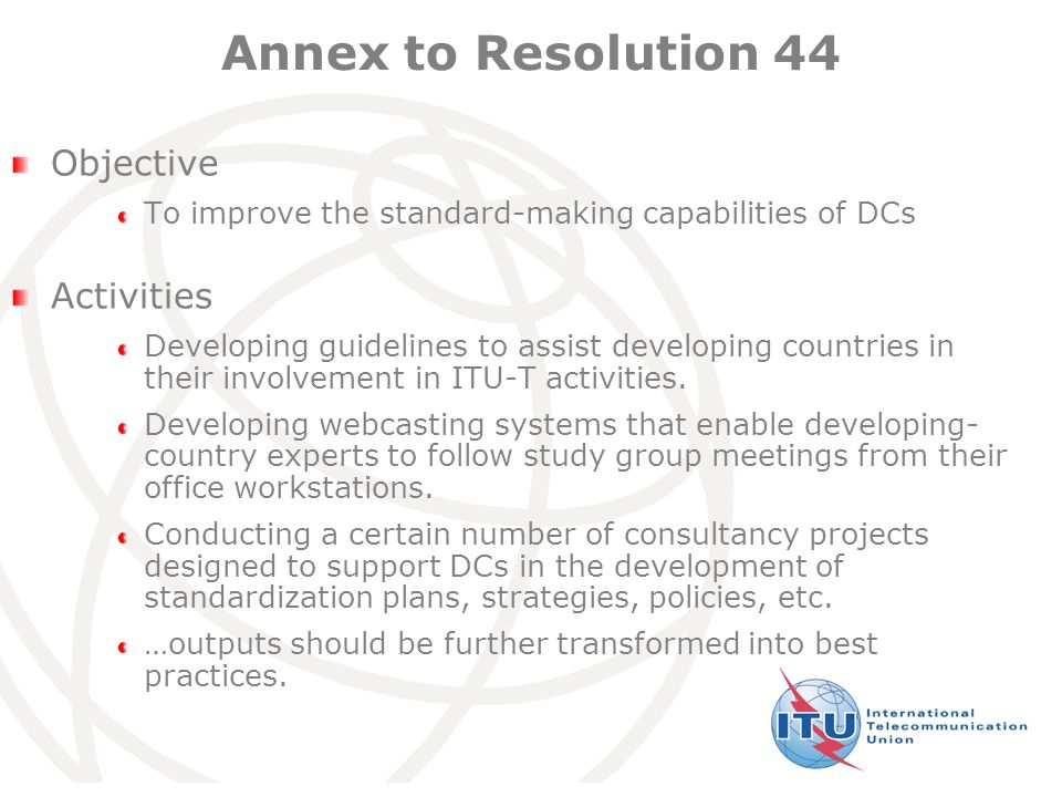 International Telecommunication Union Annex to Resolution 44 Objective To improve the standard-making capabilities of DCs Activities Developing guidelines to assist developing countries in their involvement in ITU-T activities.