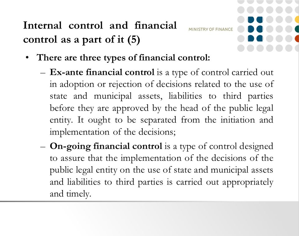 Internal control and financial control as a part of it (5) There are three types of financial control: –Ex-ante financial control is a type of control carried out in adoption or rejection of decisions related to the use of state and municipal assets, liabilities to third parties before they are approved by the head of the public legal entity.