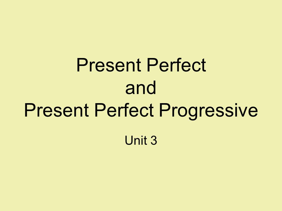 Present Perfect and Present Perfect Progressive Unit 3