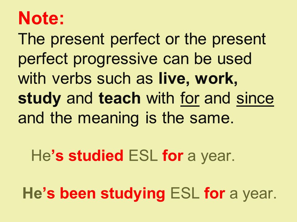 Note: T he present perfect or the present perfect progressive can be used with verbs such as live, work, study and teach with for and since and the meaning is the same.