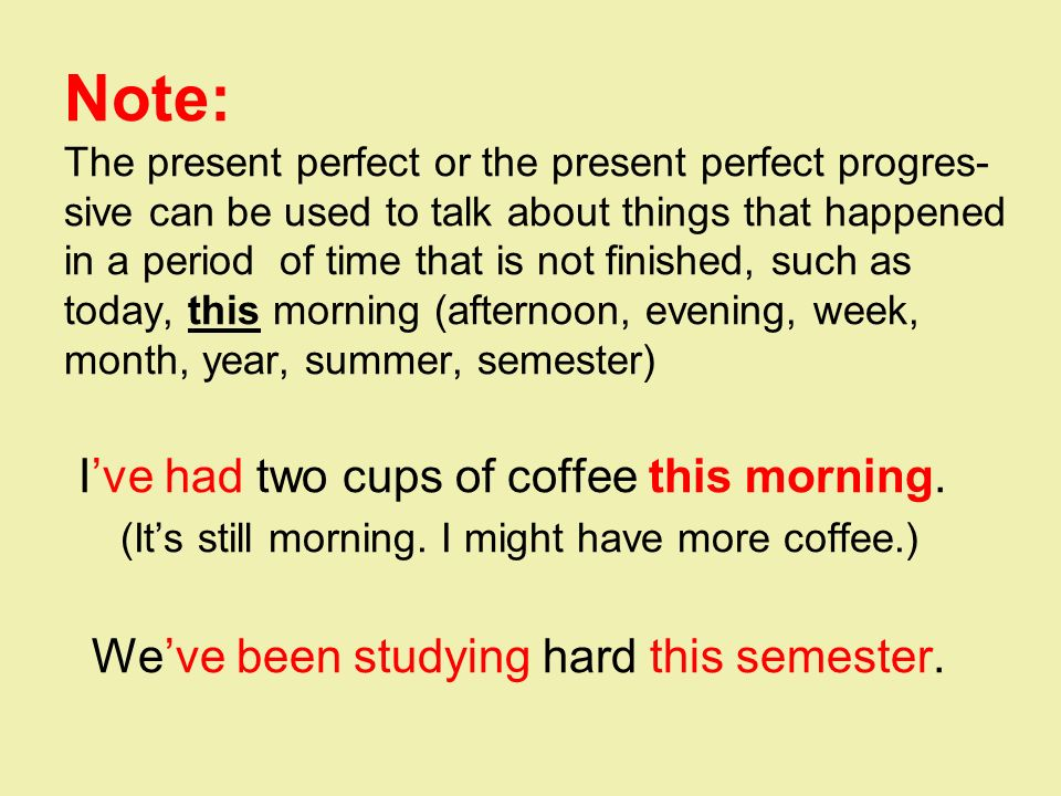 Note: The present perfect or the present perfect progres- sive can be used to talk about things that happened in a period of time that is not finished, such as today, this morning (afternoon, evening, week, month, year, summer, semester) I've had two cups of coffee this morning.