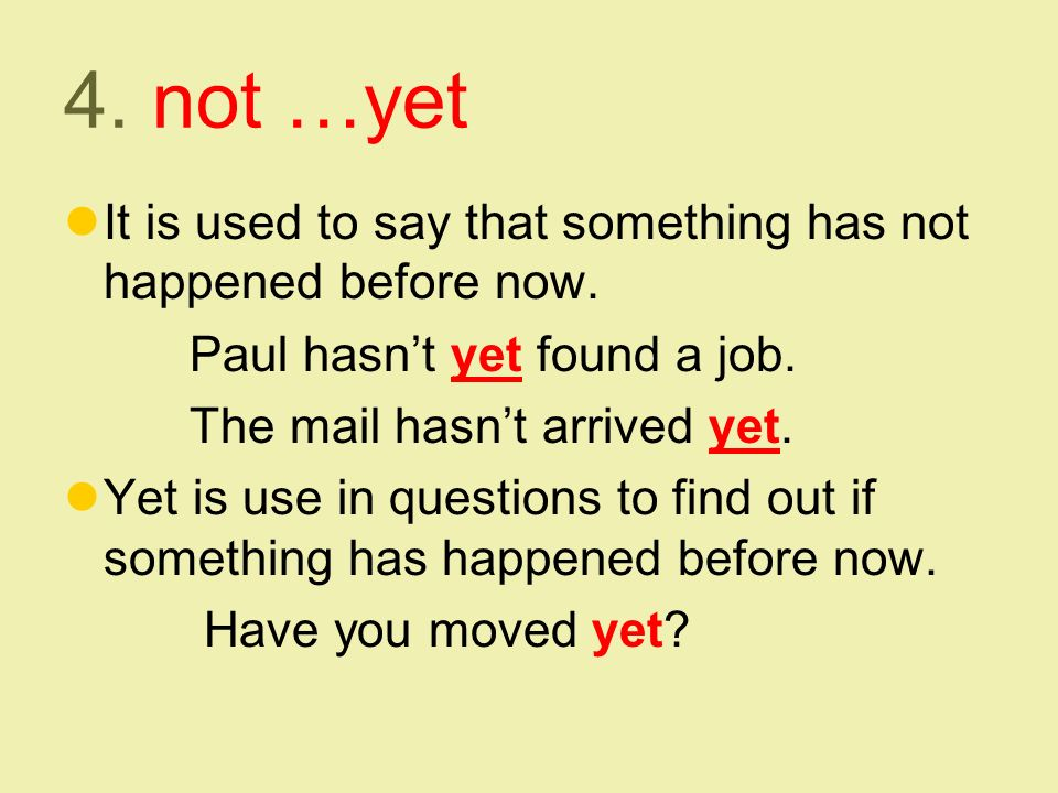 4. not …yet It is used to say that something has not happened before now.