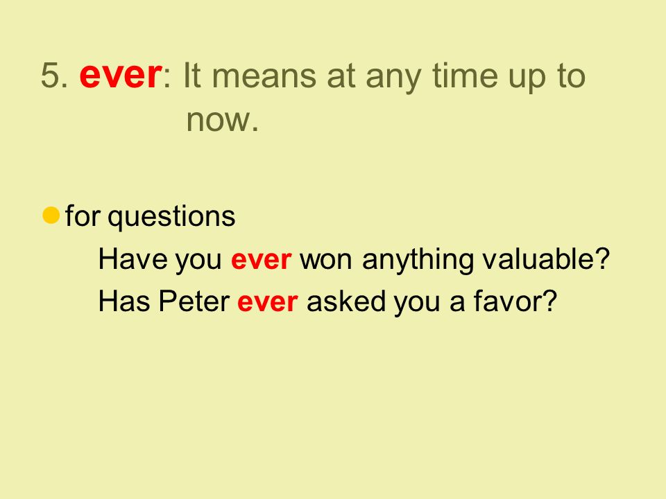 5. ever : It means at any time up to now. for questions Have you ever won anything valuable.