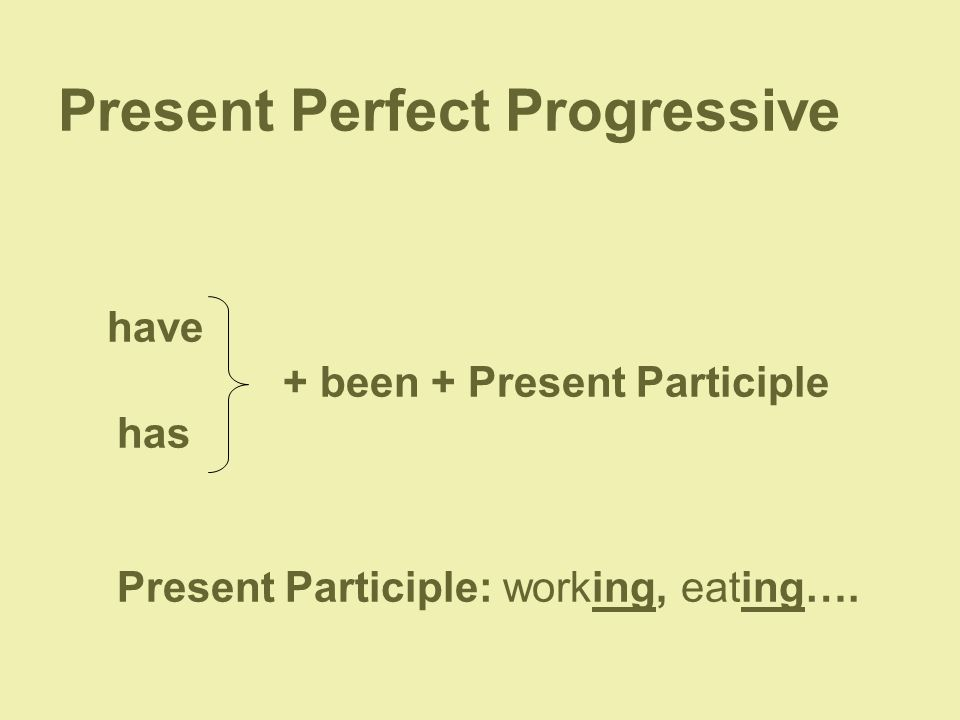 Present Perfect Progressive have + been + Present Participle has Present Participle: working, eating….